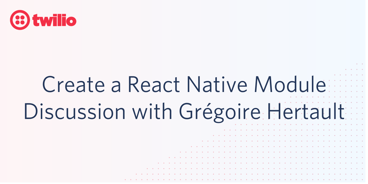 Create a React Native Module, Discussion with Grégoire Hertault - Twilio