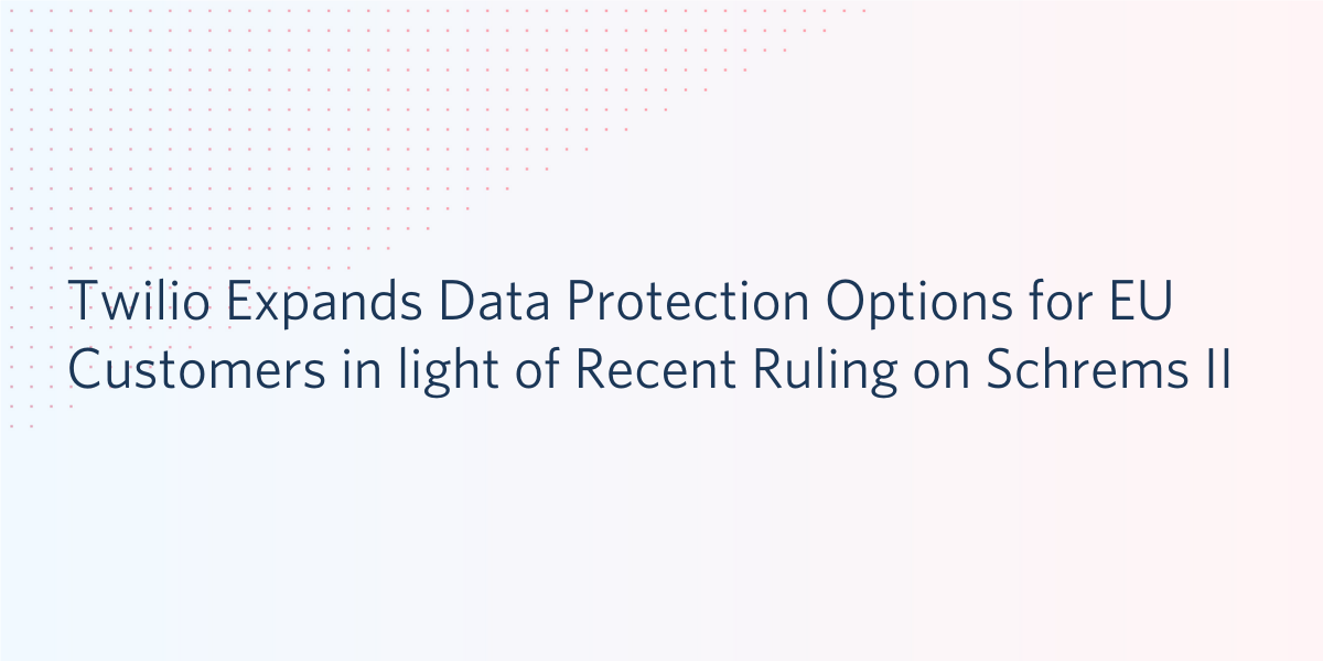 Twilio Expands Data Protection Options for EU Customers in Light of Recent Ruling on Schrems II - Twilio
