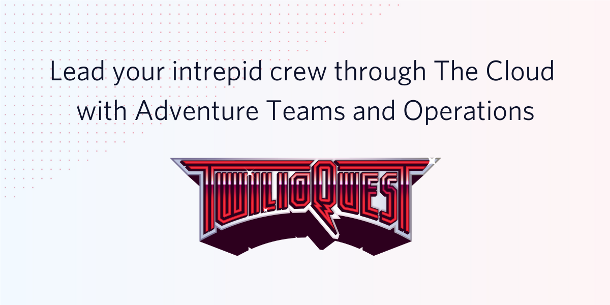 Lead your intrepid crew through The Cloud with TwilioQuest adventure teams and operations - Twilio