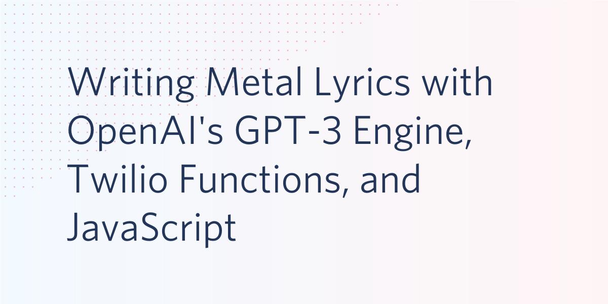 Writing Metal Lyrics with OpenAI's GPT-3 Engine, Twilio Functions, and JavaScript - Twilio