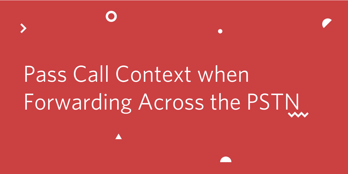 How to Pass Call Context When Forwarding Across the PSTN
