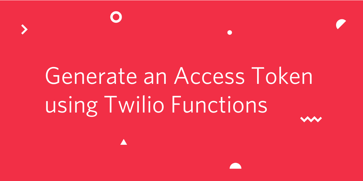 Generate an Access Token for Twilio Chat, Video, and Voice using Twilio Functions - Twilio