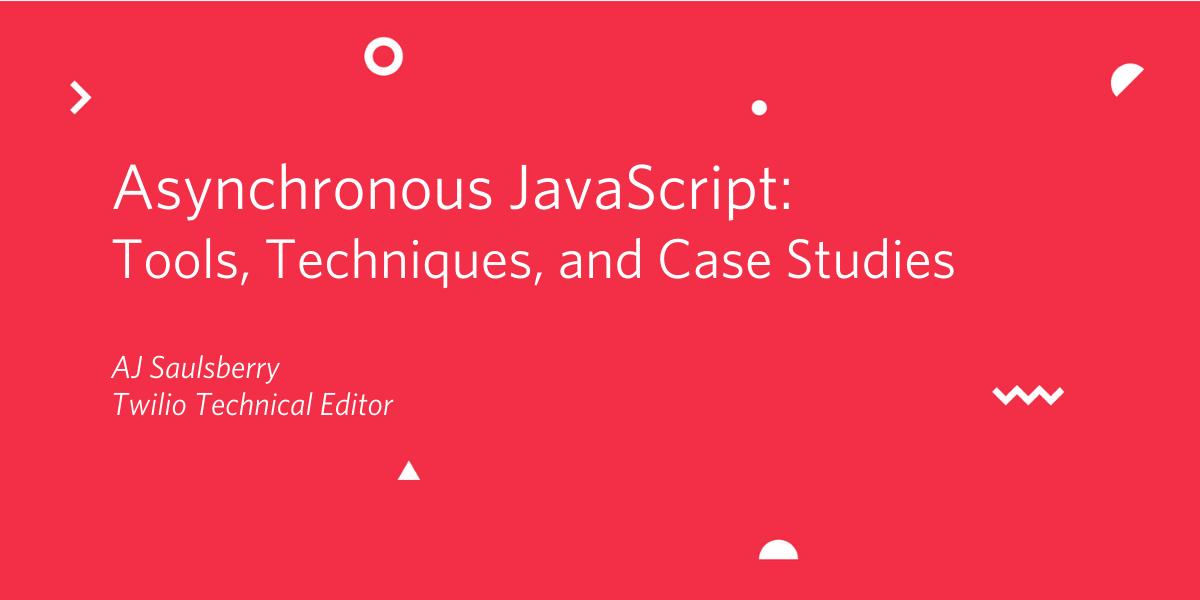 Asynchronous JavaScript: Tools, Techniques, and Case Studies - Twilio