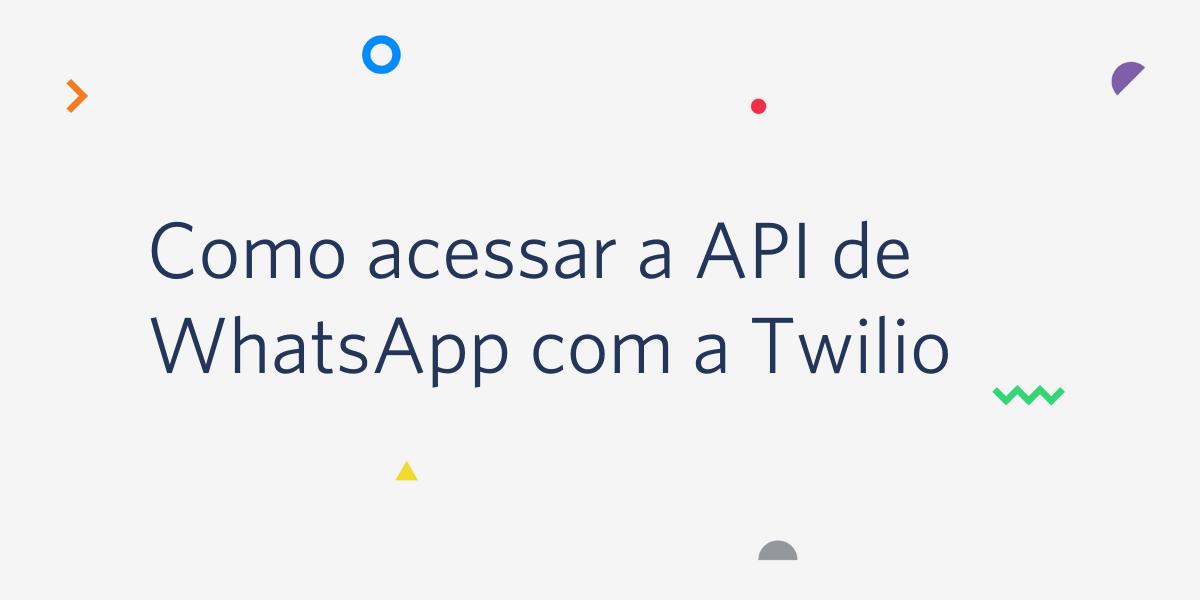 Como acessar a API de WhatsApp com a Twilio - Twilio
