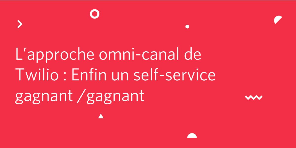 L'approche omni-canal de Twilio : un self-service gagnant/gagnant - Twilio