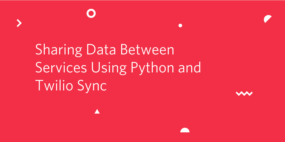 Sharing Data Between Services Using Python and Twilio Sync - Twilio
