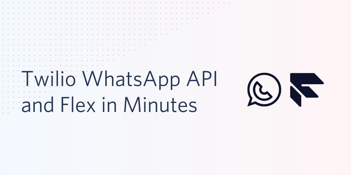 Twilio WhatsApp API and Flex in Minutes - Twilio