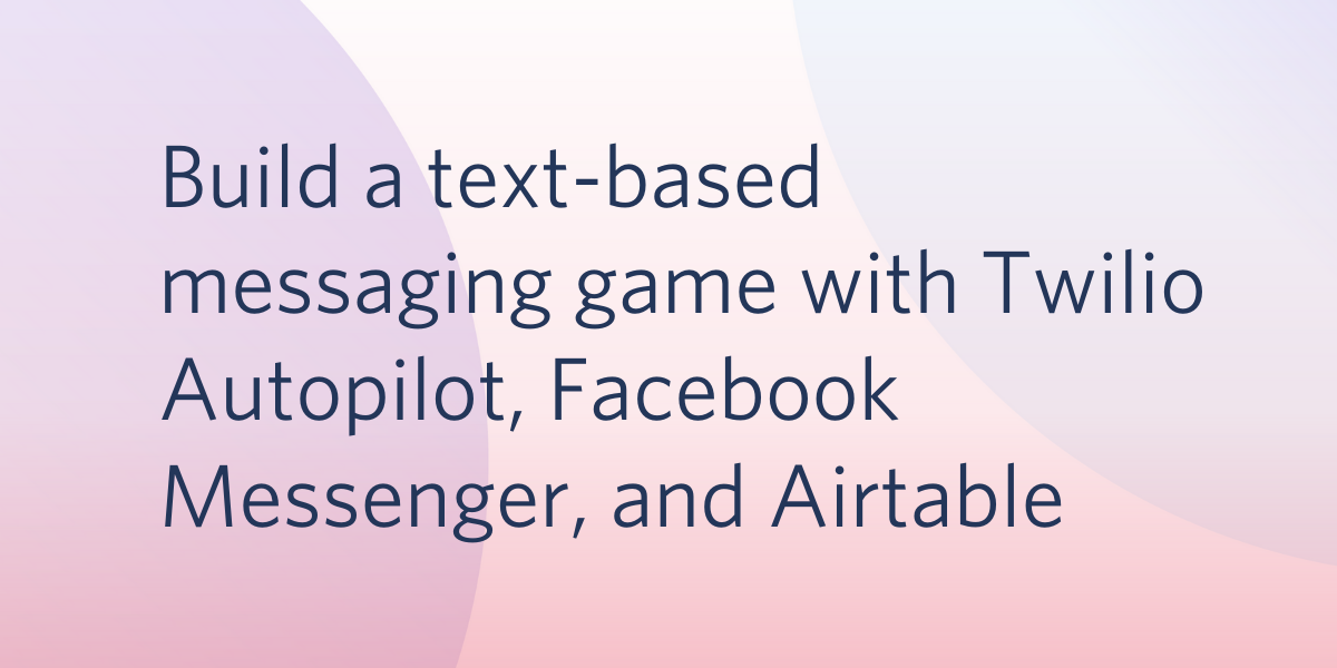 Build a Text-Based Messaging Game with Twilio Autopilot, Facebook Messenger, and Airtable - Twilio