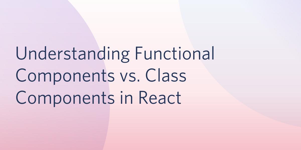 Understanding Functional Components vs. Class Components in React - Twilio