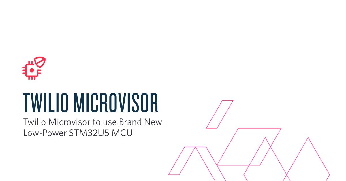 Twilio Microvisor to use Brand New Low-Power STM32U5 MCU - Twilio