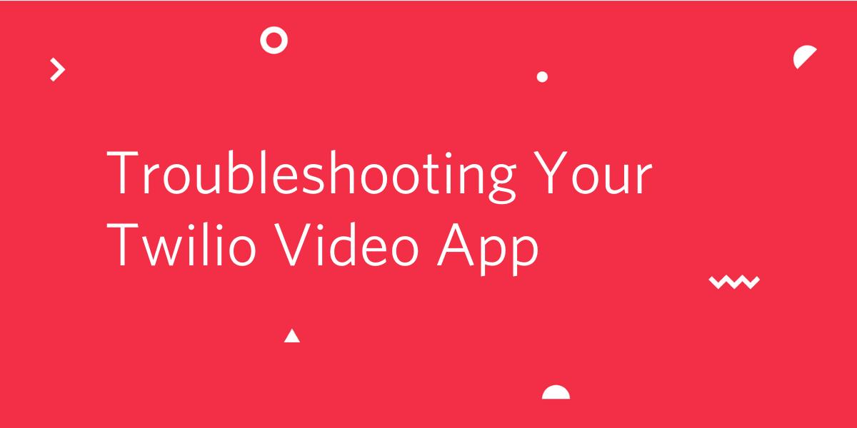 Troubleshooting Your Twilio Video App