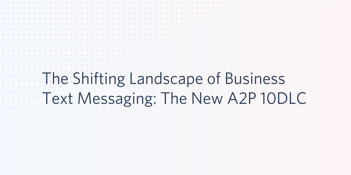 The Shifting Landscape of Business Text Messaging: The New A2P 10DLC - Twilio