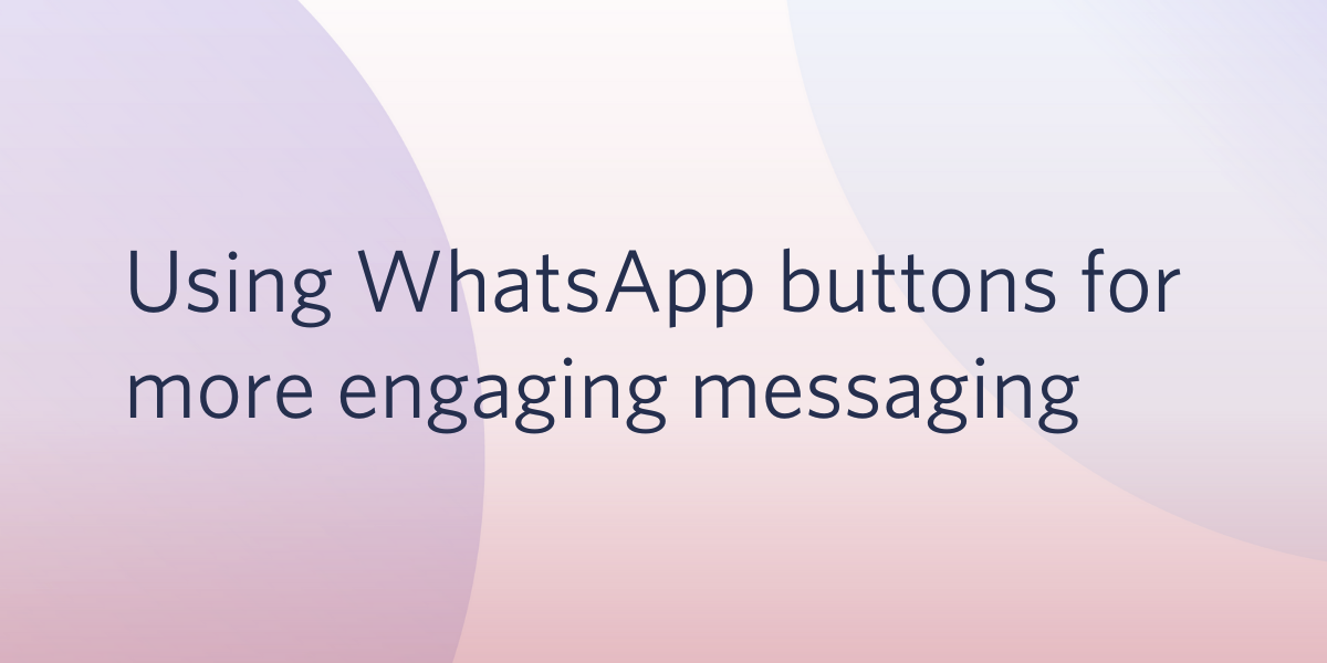 Using WhatsApp buttons for more engaging customer experiences