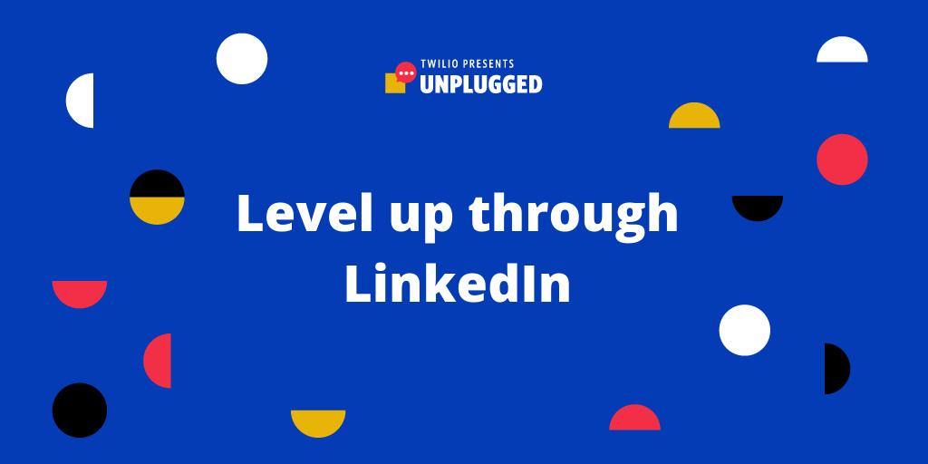 Twilio Unplugged: Level Up through LinkedIn - Twilio