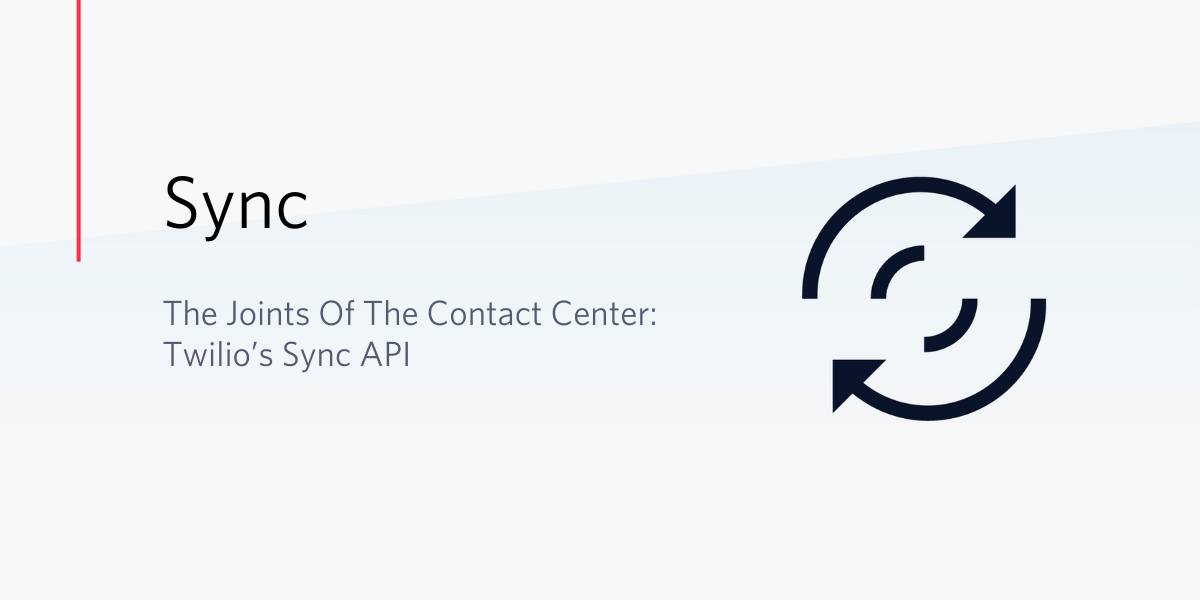 The Joints Of The Contact Center: Twilio's Sync API - Twilio
