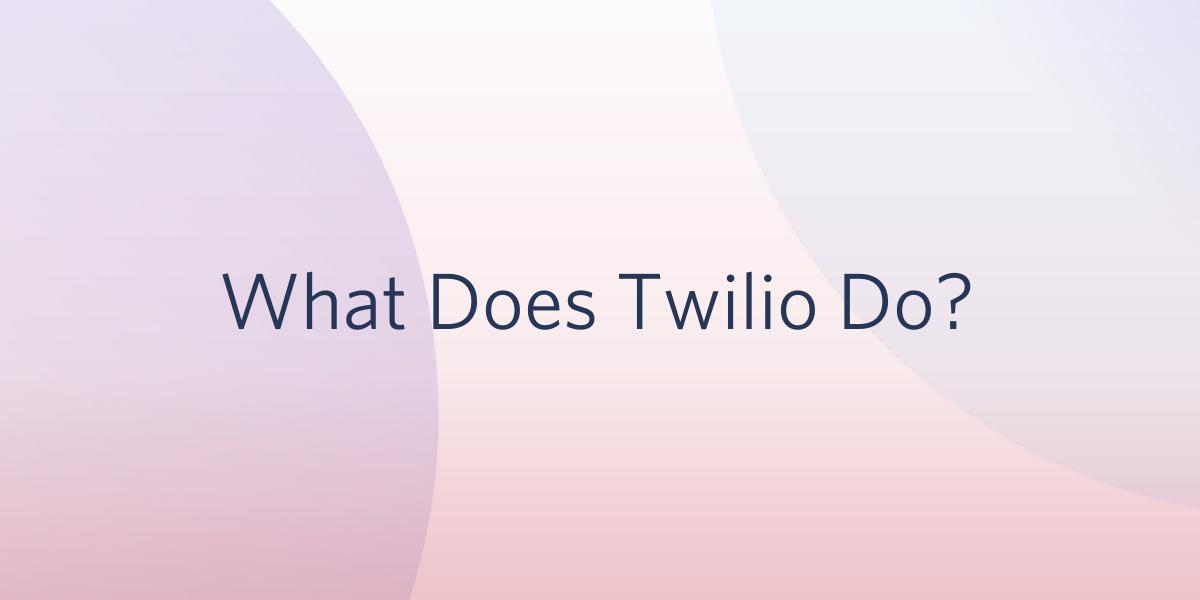 What Does Twilio Do? - Twilio