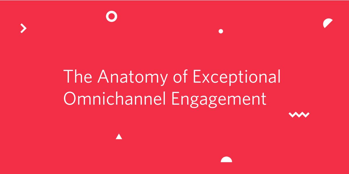 The Anatomy of Exceptional Omnichannel Engagement - Twilio