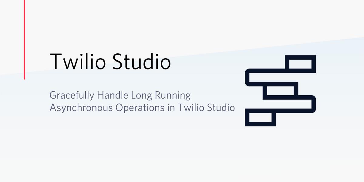 Handle Long Running Asynchronous Operations in Twilio Studio - Twilio