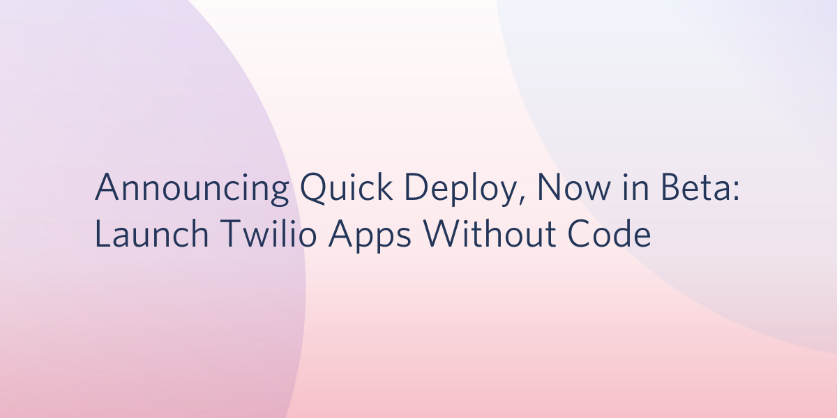 Announcing Quick Deploy, Now in Beta: Launch Twilio Apps Without Code - Twilio
