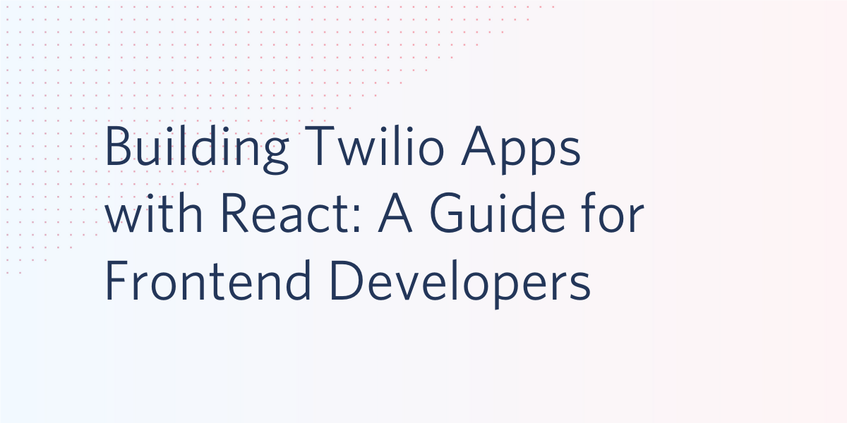 Building Twilio Apps with React: A Guide for Frontend Developers - Twilio