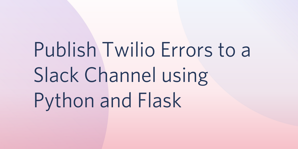 Publish Twilio Errors to a Slack Channel using Python and Flask - Twilio