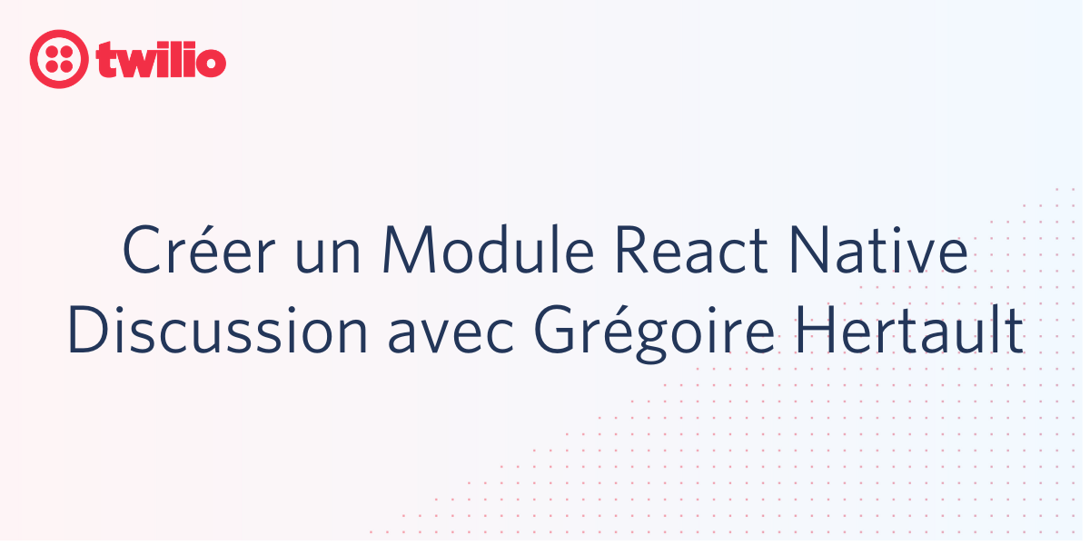 Créer un Module React Native, Discussion avec Grégoire Hertault - Twilio
