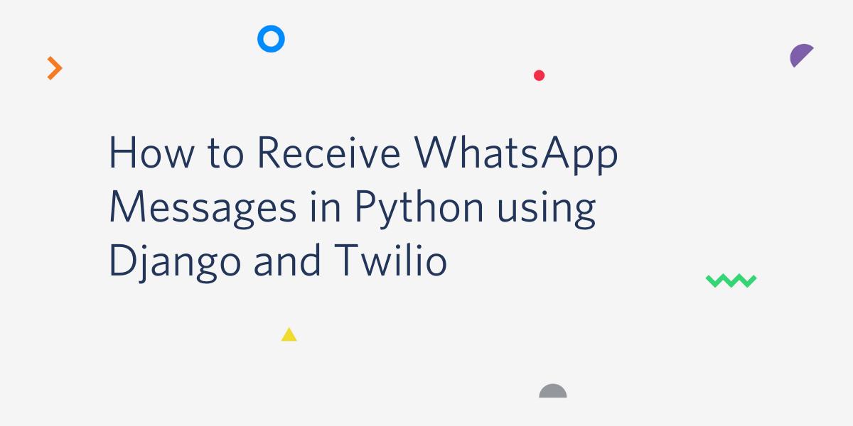 How to Receive WhatsApp Messages in Python using Django and Twilio - Twilio