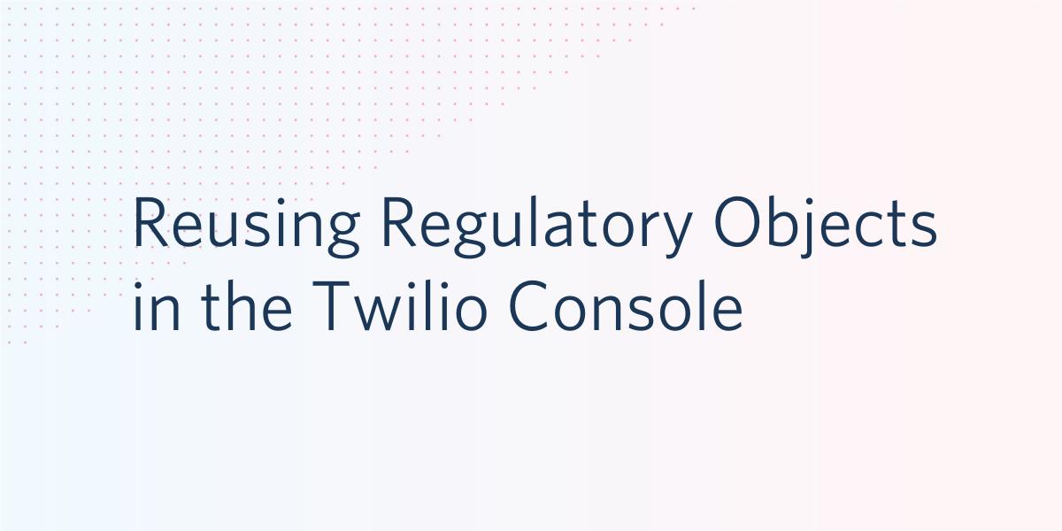 Reusing Regulatory Objects inTwilio Console - Twilio