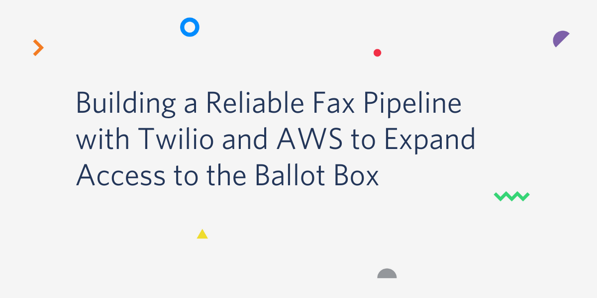 Building a Reliable Fax Pipeline with Twilio and AWS to Expand Access to the Ballot Box - Twilio