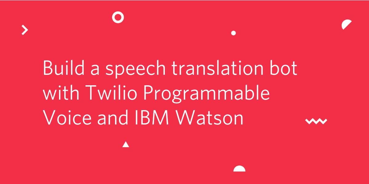 Build a Speech Translation Bot with Twilio Programmable Voice and IBM Watson - Twilio